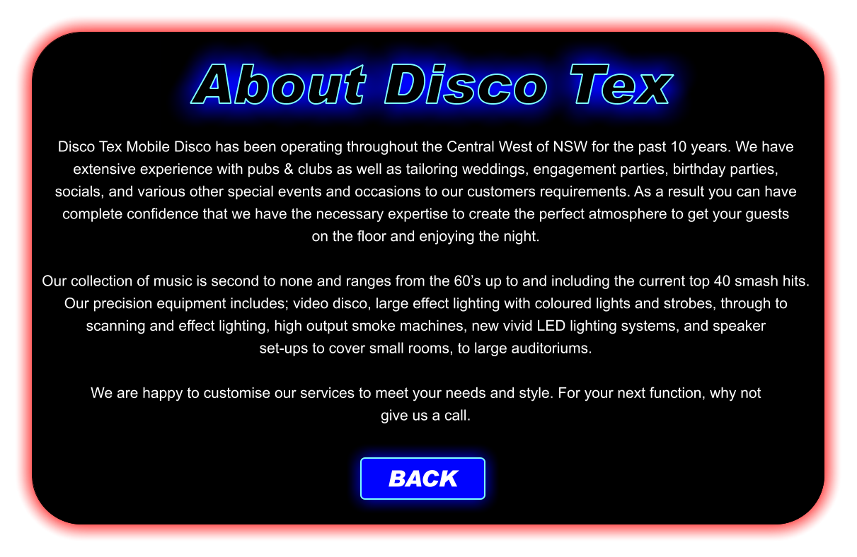 Disco Tex Mobile Disco has been operating throughout the Central West of NSW for the past 10 years. We have extensive experience with pubs & clubs as well as tailoring weddings, engagement parties, birthday parties, socials, and various other special events and occasions to our customers requirements. As a result you can have complete confidence that we have the necessary expertise to create the perfect atmosphere to get your guests on the floor and enjoying the night.  Our collection of music is second to none and ranges from the 60's up to and including the current top 40 smash hits. Our precision equipment includes; video disco, large effect lighting with coloured lights and strobes, through to scanning and effect lighting, high output smoke machines, new vivid LED lighting systems, and speaker set-ups to cover small rooms, to large auditoriums.  We are happy to customise our services to meet your needs and style. For your next function, why not give us a call. About Disco Tex BACK